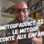 MotoGPaddict 024 : Le motoGP raconté aux enfants